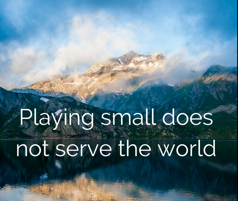 Playing small does not serve the world